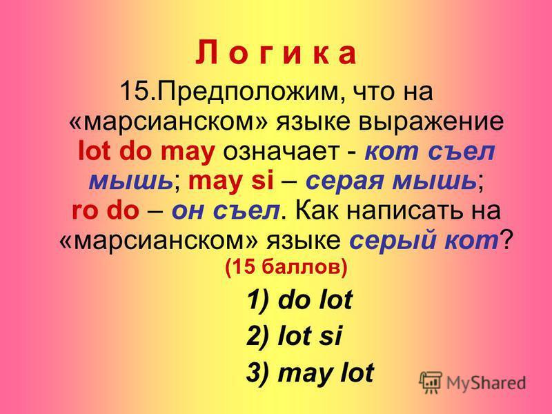 Л о г и к а 15.Предположим, что на «марсианском» языке выражение lot do may означает - кот съел мышь; may si – серая мышь; ro do – он съел. Как написать на «марсианском» языке серый кот? (15 баллов) 1) do lot 2) lot si 3) may lot