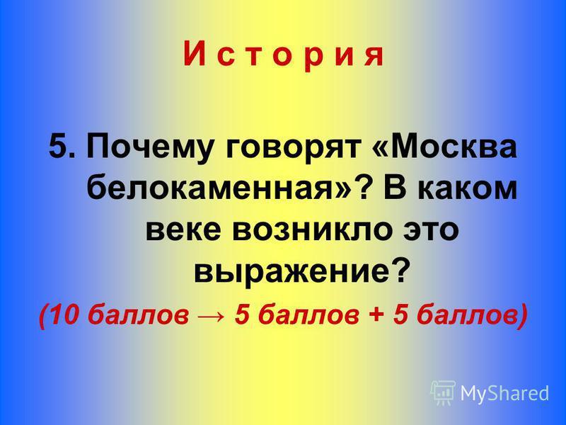 И с т о р и я 5. Почему говорят «Москва белокаменная»? В каком веке возникло это выражение? (10 баллов 5 баллов + 5 баллов)