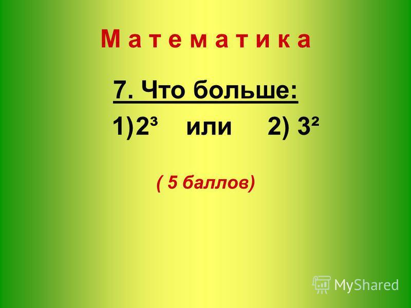М а т е м а т и к а 7. Что больше: 1)2³ или 2) 3² ( 5 баллов)