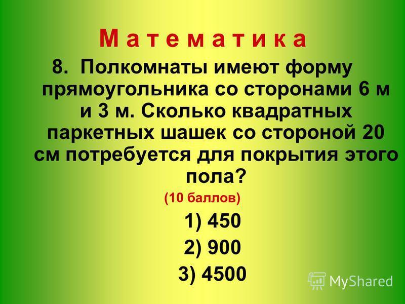 8. Полкомнаты имеют форму прямоугольника со сторонами 6 м и 3 м. Сколько квадратных паркетных шашек со стороной 20 см потребуется для покрытия этого пола? (10 баллов) 1) 450 2) 900 3) 4500 М а т е м а т и к а