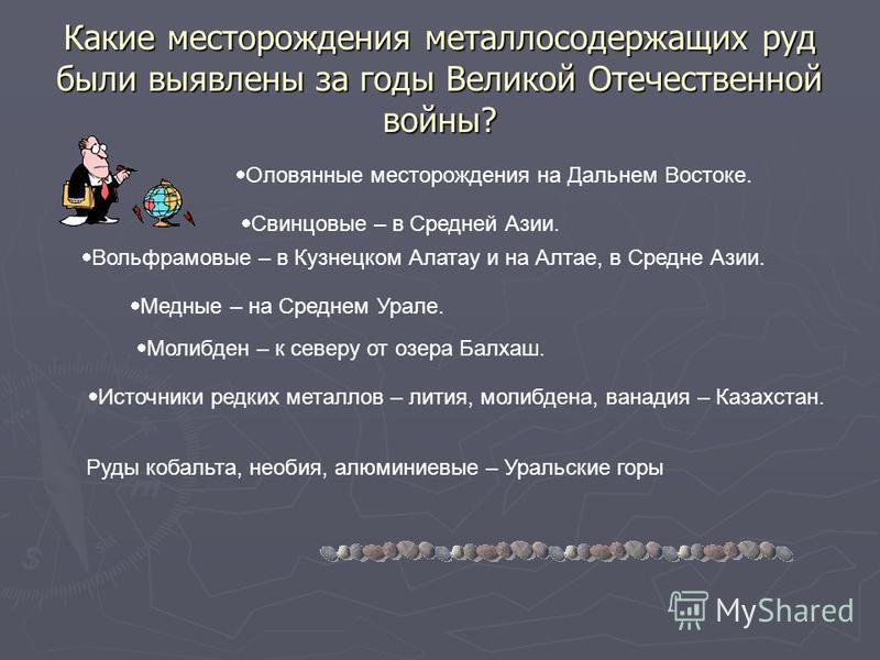 Какие месторождения металлосодержащих руд были выявлены за годы Великой Отечественной войны? Оловянные месторождения на Дальнем Востоке. Свинцовые – в Средней Азии. Вольфрамовые – в Кузнецком Алатау и на Алтае, в Средне Азии. Медные – на Среднем Урал