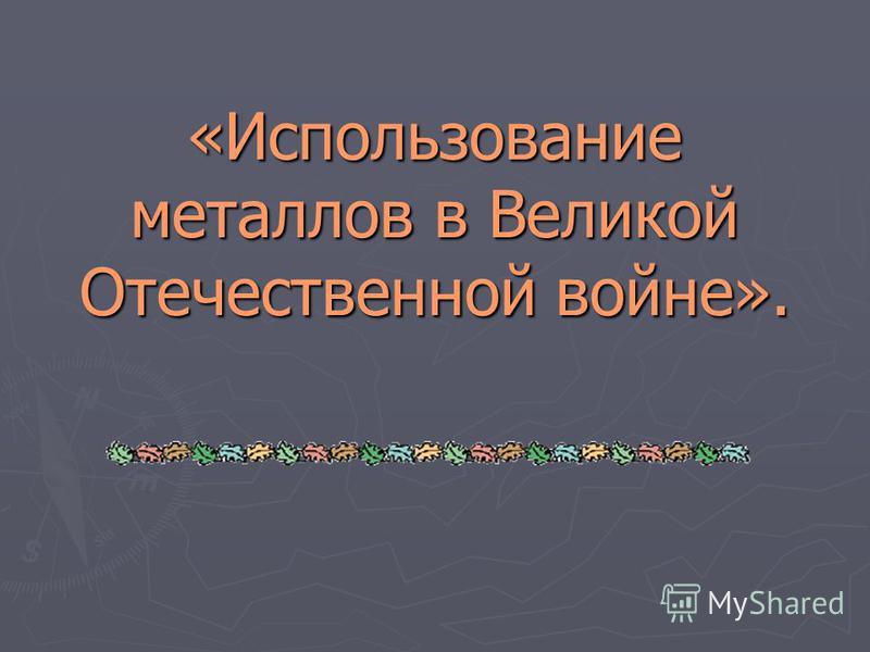 «Использование металлов в Великой Отечественной войне».