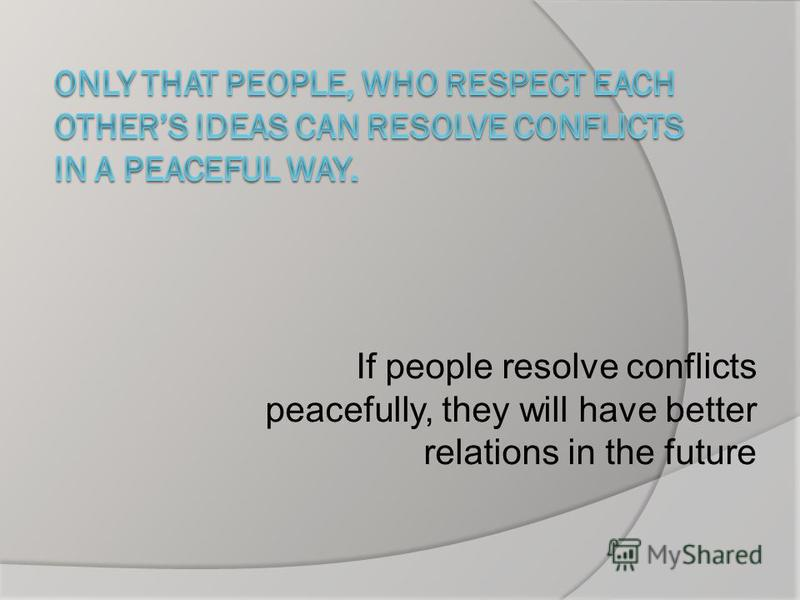 If people resolve conflicts peacefully, they will have better relations in the future