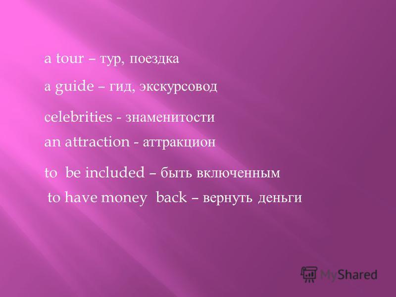 a tour – тур, поездка а guide – гид, экскурсовод с elebrities - знаменитости an attraction - аттракцион to be included – быть включенным to have money back – вернуть деньги