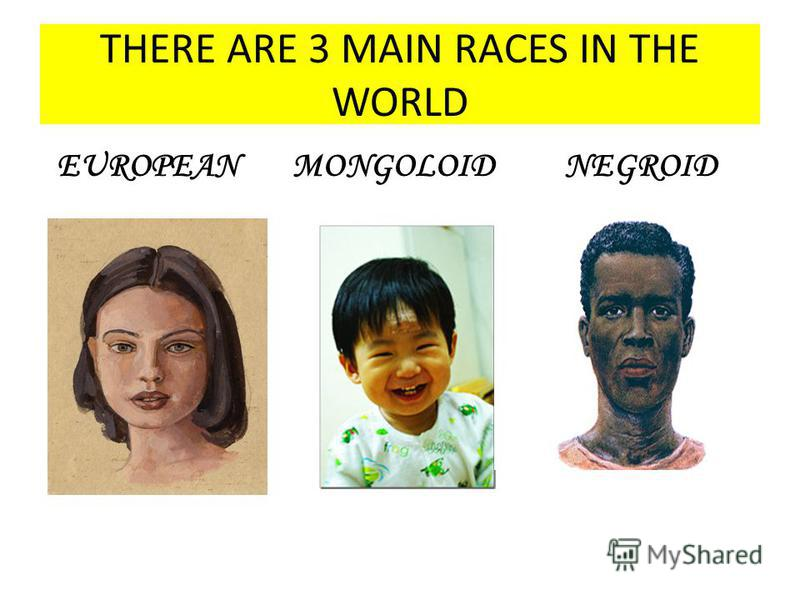 THERE ARE 3 MAIN RACES IN THE WORLD EUROPEAN MONGOLOID NEGROID