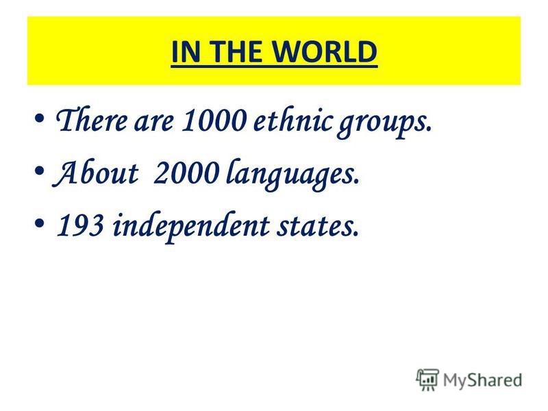 IN THE WORLD There are 1000 ethnic groups. About 2000 languages. 193 independent states.