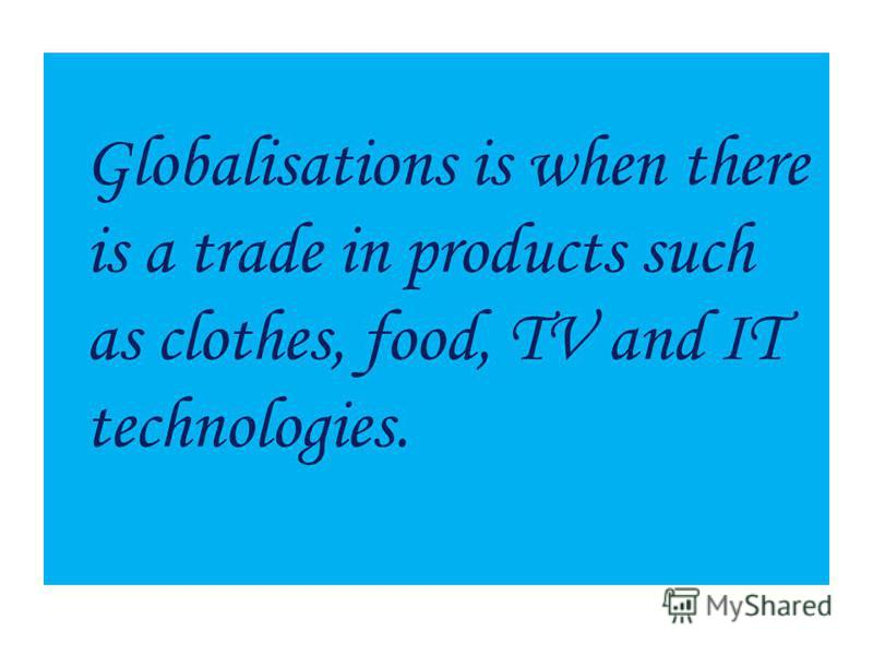 Globalisations is when there is a trade in products such as clothes, food, TV and IT technologies.