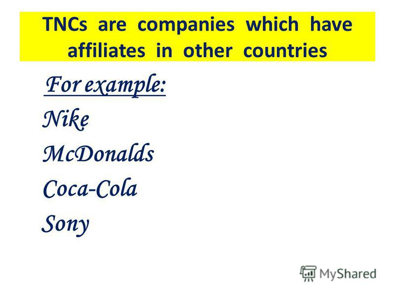 TNCs are companies which have affiliates in other countries For example: Nike McDonalds Coca-Cola Sony