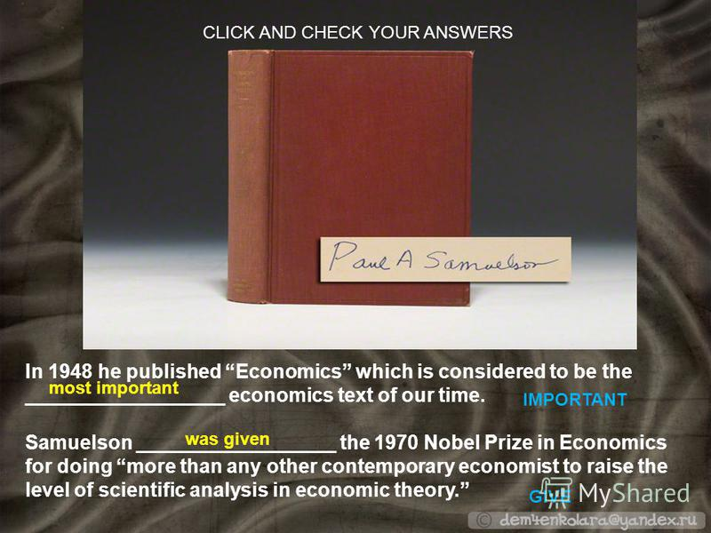 In 1948 he published Economics which is considered to be the __________________ economics text of our time. IMPORTANT Samuelson __________________ the 1970 Nobel Prize in Economics for doing more than any other contemporary economist to raise the lev