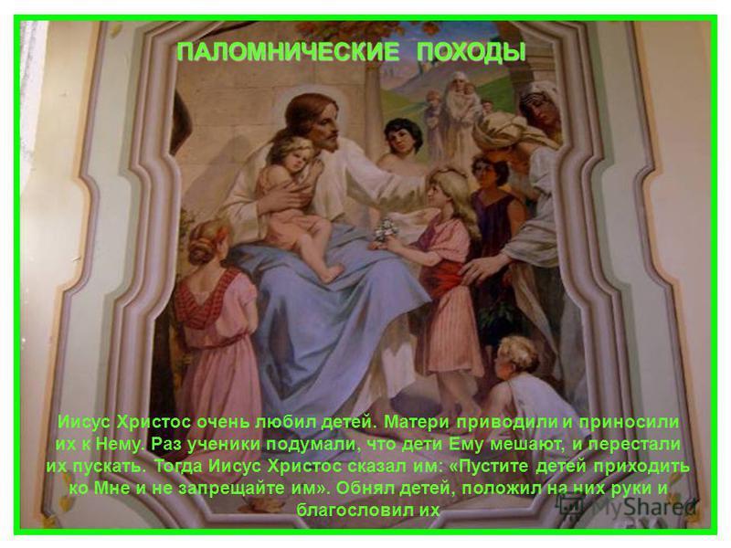 Иисус Христос очень любил детей. Матери приводили и приносили их к Нему. Раз ученики подумали, что дети Ему мешают, и перестали их пускать. Тогда Иисус Христос сказал им: «Пустите детей приходить ко Мне и не запрещайте им». Обнял детей, положил на ни