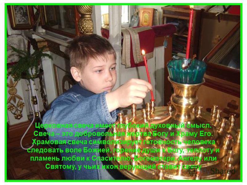 Церковная свеча имеет глубокий духовный смысл. Свеча – это добровольная жертва Богу и Храму Его. Храмовая свеча символизирует готовность человека следовать воле Божией, горение души к Богу, теплоту и пламень любви к Спасителю, Богоматери, Ангелу или