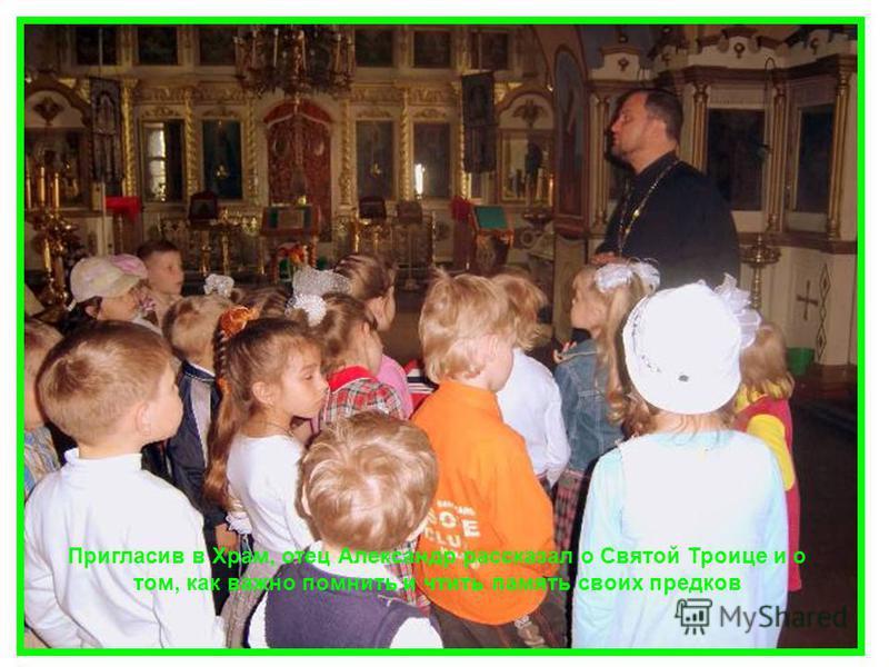 Пригласив в Храм, отец Александр рассказал о Святой Троице и о том, как важно помнить и чтить память своих предков