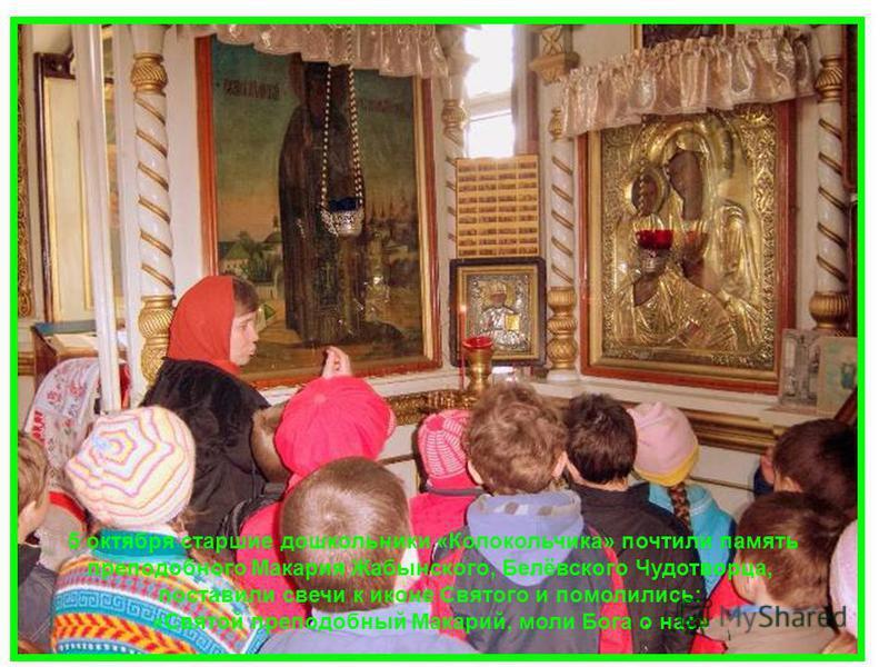 5 октября старшие дошкольники «Колокольчика» почтили память преподобного Макария Жабынского, Белёвского Чудотворца, поставили свечи к иконе Святого и помолились: «Святой преподобный Макарий, моли Бога о нас»