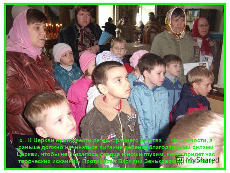 «…К Церкви нужно вести детей с раннего детства … Не с юности, а раньше должно начинаться питание ребенка благодатными силами Церкви, чтобы не оказалось сердце юноши глухим, когда придет час творческих исканий». Протоиерей Василий Зеньковский (1881-19