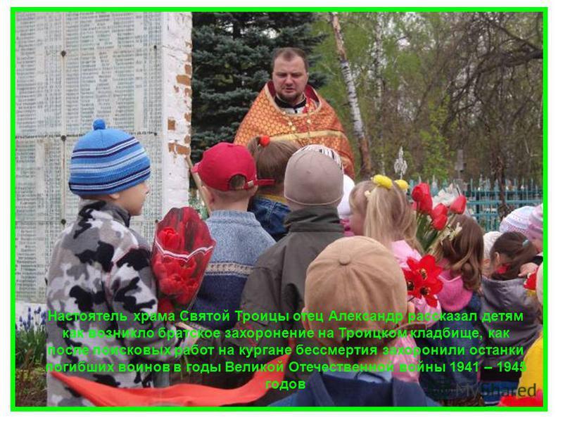 Настоятель храма Святой Троицы отец Александр рассказал детям как возникло братское захоронение на Троицком кладбище, как после поисковых работ на кургане бессмертия захоронили останки погибших воинов в годы Великой Отечественной войны 1941 – 1945 го