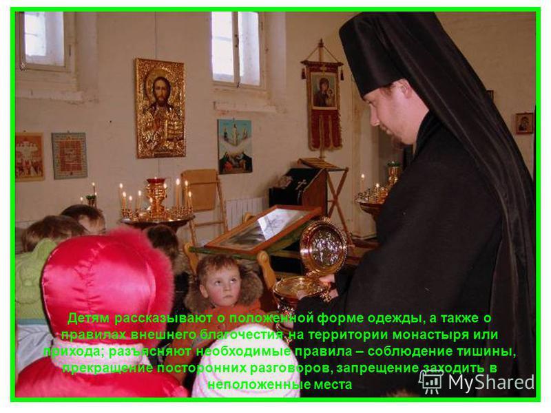 Детям рассказывают о положенной форме одежды, а также о правилах внешнего благочестия на территории монастыря или прихода; разъясняют необходимые правила – соблюдение тишины, прекращение посторонних разговоров, запрещение заходить в неположенные мест