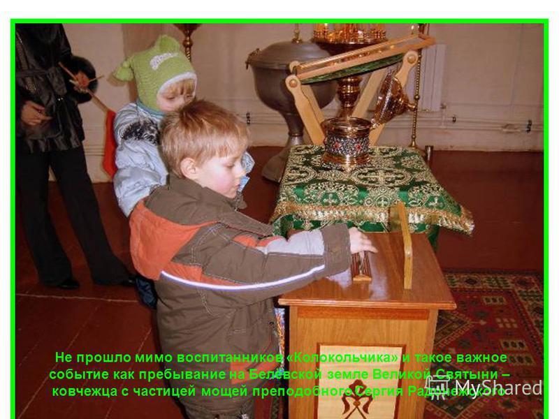 Не прошло мимо воспитанников «Колокольчика» и такое важное событие как пребывание на Белёвской земле Великой Святыни – ковчежца с частицей мощей преподобного Сергия Радонежского
