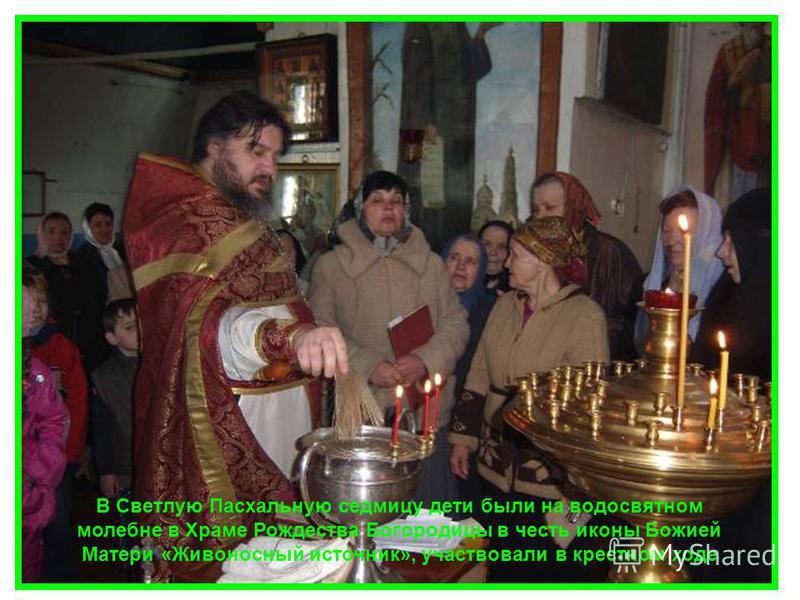 В Светлую Пасхальную седмицу дети были на водосвятном молебне в Храме Рождества Богородицы в честь иконы Божией Матери «Живоносный источник», участвовали в крестном ходе