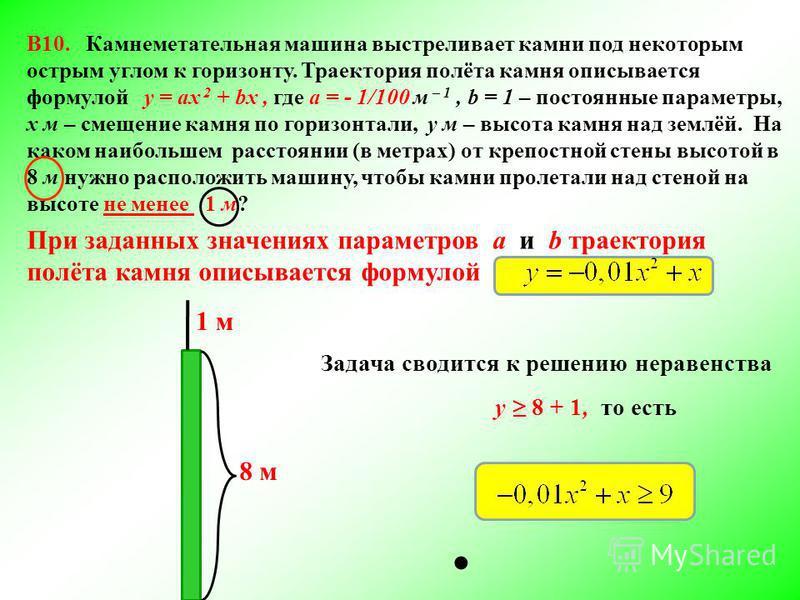 В10. Камнеметательная машина выстреливает камни под некоторым острым углом к горизонту. Траектория полёта камня описывается формулой у = ах 2 + bх, где а = - 1/100 м – 1, b = 1 – постоянные параметры, х м – смещение камня по горизонтали, у м – высота