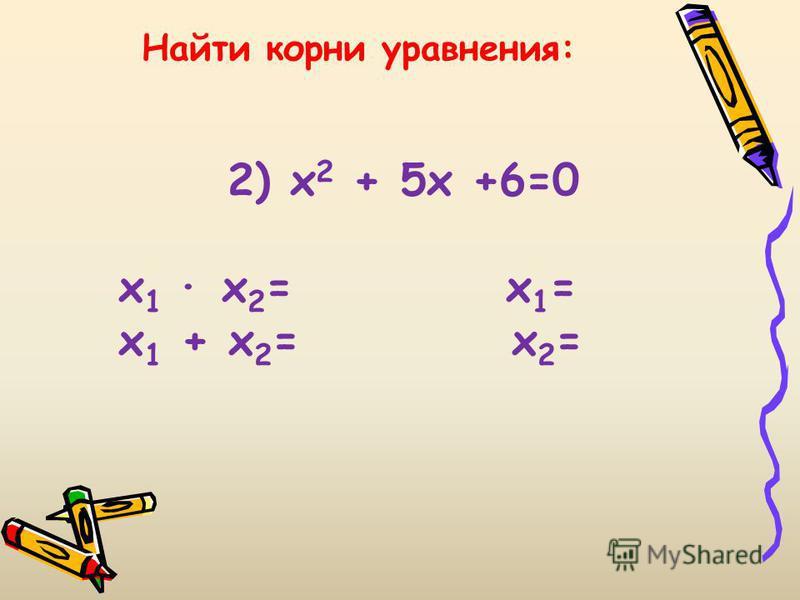 Найти корни уравнения: 2) х 2 + 5 х +6=0 х 1 х 2 = х 1 = х 1 + х 2 = х 2 =