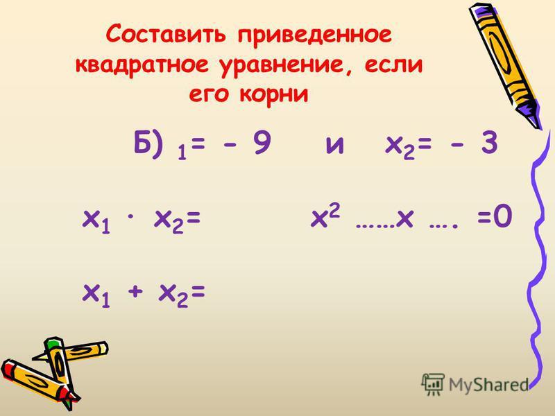 Составить приведенное квадратное уравнение, если его корни Б) 1 = - 9 и х 2 = - 3 х 1 х 2 = х 2 ……х …. =0 х 1 + х 2 =