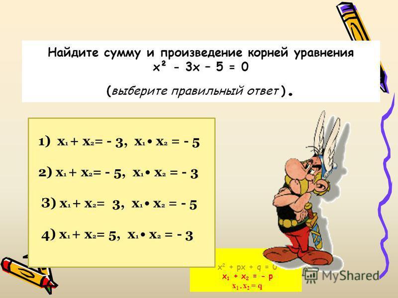 х 2 + px + q = 0 x 1 + x 2 = - p x 1 x 2 = q Найдите сумму и произведение корней уравнения х² - 3 х – 5 = 0 (выберите правильный ответ ). 1) х 1 + х 2 = - 3, х 1 х 2 = - 5 2) х 1 + х 2 = - 5, х 1 х 2 = - 3 З) х 1 + х 2 = 3, х 1 х 2 = - 5 4) х 1 + х 2