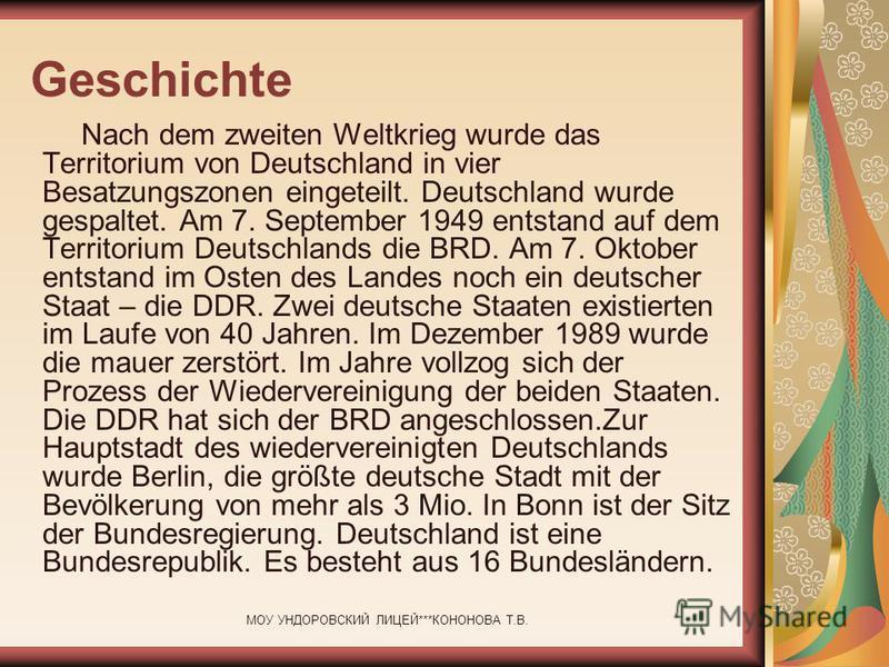 МОУ УНДОРОВСКИЙ ЛИЦЕЙ***КОНОНОВА Т.В. Geschichte Nach dem zweiten Weltkrieg wurde das Territorium von Deutschland in vier Besatzungszonen eingeteilt. Deutschland wurde gespaltet. Am 7. September 1949 entstand auf dem Territorium Deutschlands die BRD.