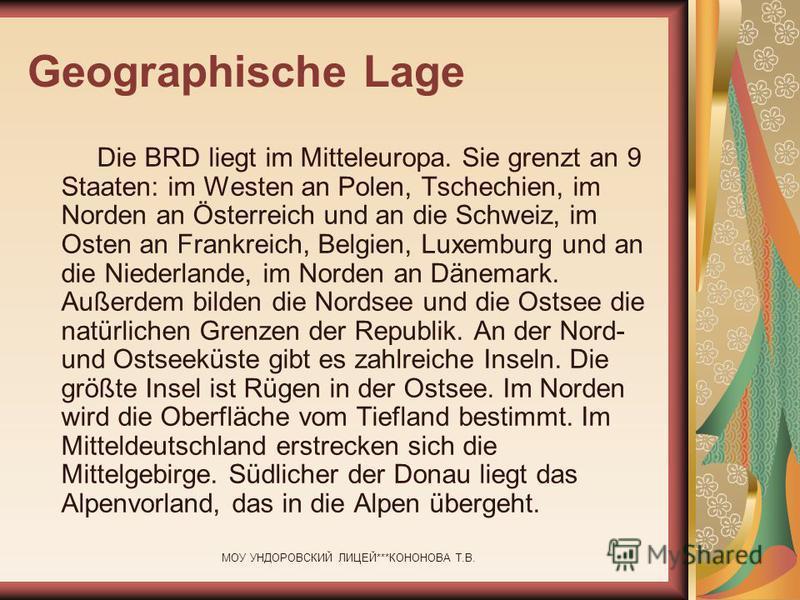 МОУ УНДОРОВСКИЙ ЛИЦЕЙ***КОНОНОВА Т.В. Geographische Lage Die BRD liegt im Mitteleuropa. Sie grenzt an 9 Staaten: im Westen an Polen, Tschechien, im Norden an Österreich und an die Schweiz, im Osten an Frankreich, Belgien, Luxemburg und an die Niederl