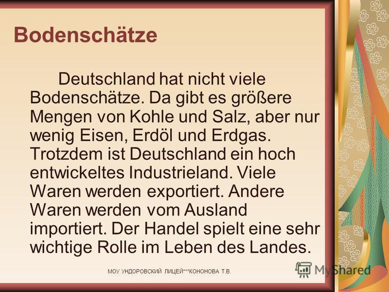 МОУ УНДОРОВСКИЙ ЛИЦЕЙ***КОНОНОВА Т.В. Bodenschätze Deutschland hat nicht viele Bodenschätze. Da gibt es größere Mengen von Kohle und Salz, aber nur wenig Eisen, Erdöl und Erdgas. Trotzdem ist Deutschland ein hoch entwickeltes Industrieland. Viele War