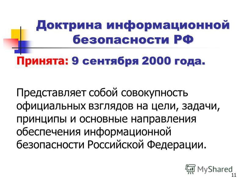 11 Доктрина информационной безопасности РФ Принята: 9 сентября 2000 года. Представляет собой совокупность официальных взглядов на цели, задачи, принципы и основные направления обеспечения информационной безопасности Российской Федерации.
