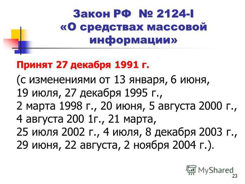23 Закон РФ 2124-I «О средствах массовой информации» Принят 27 декабря 1991 г. (с изменениями от 13 января, 6 июня, 19 июля, 27 декабря 1995 г., 2 марта 1998 г., 20 июня, 5 августа 2000 г., 4 августа 200 1 г., 21 марта, 25 июля 2002 г., 4 июля, 8 дек