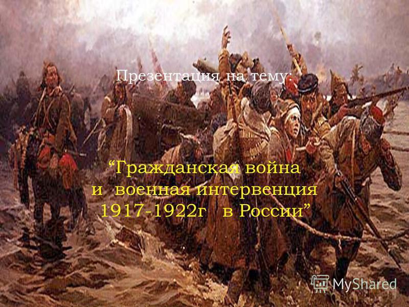 Презентация на тему: Гражданская война и военная интервенция 1917-1922 г в России