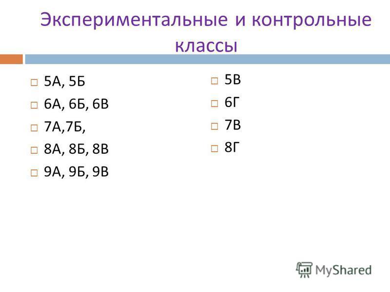 Экспериментальные и контрольные классы 5 А, 5 Б 6 А, 6 Б, 6 В 7 А,7 Б, 8 А, 8 Б, 8 В 9 А, 9 Б, 9 В 5 В 6 Г 7 В 8 Г
