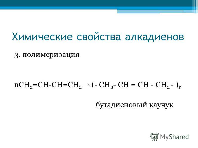 Химические свойства алкадиенов 3. полимеризация nСН 2 =СН-СН=СН 2 (- CH 2 - CH = CH - CH 2 - ) n бутадиеновый каучукк