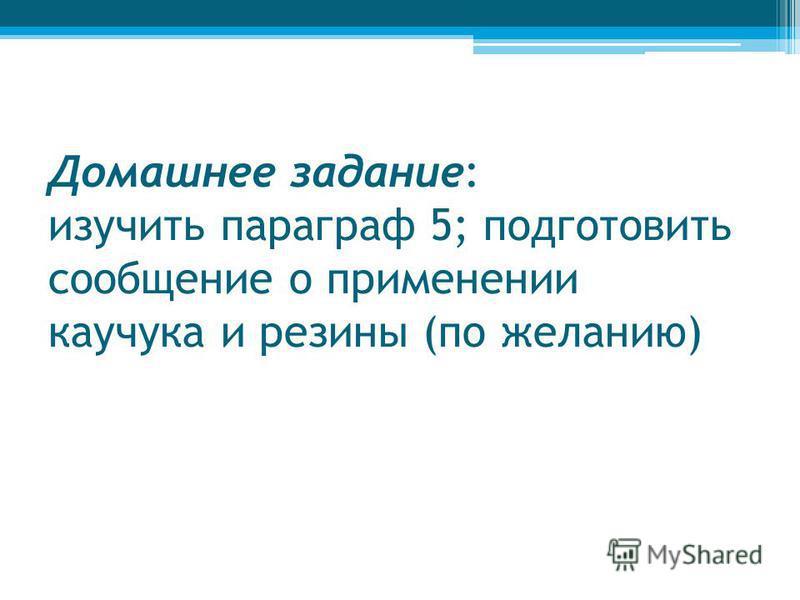Домашнее задание: изучить параграф 5; подготовить сообщение о применении каучукка и резины (по желанию)