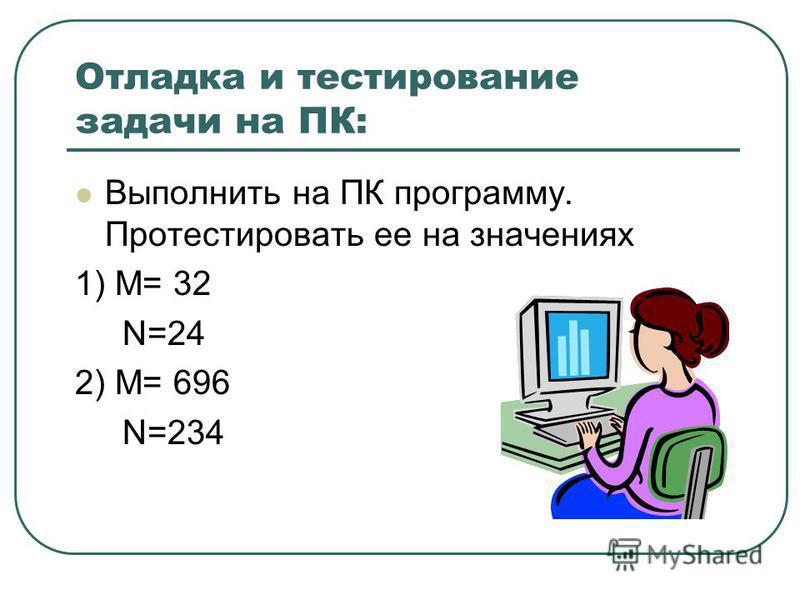 Отладка и тестирование задачи на ПК: Выполнить на ПК программу. Протестировать ее на значениях 1) M= 32 N=24 2) M= 696 N=234
