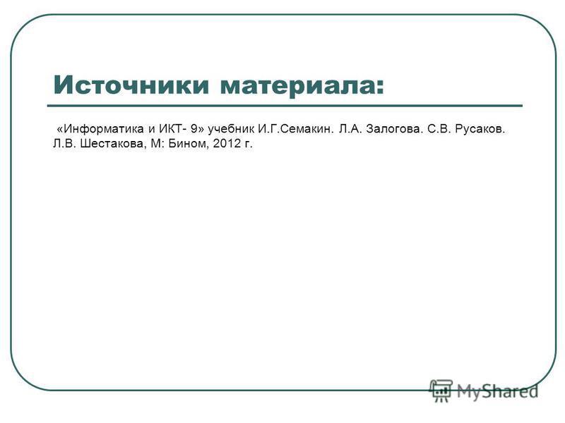 Источники материала: «Информатика и ИКТ- 9» учебник И.Г.Семакин. Л.А. Залогова. С.В. Русаков. Л.В. Шестакова, М: Бином, 2012 г.
