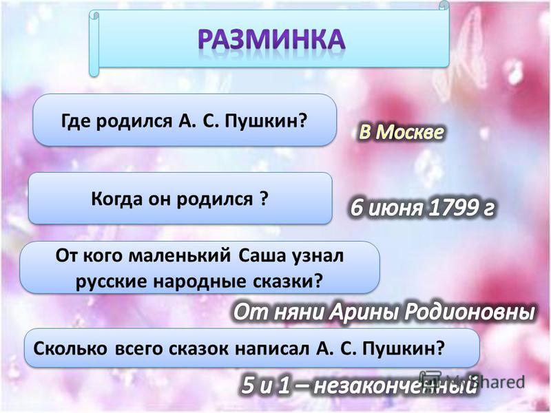 Где родился А. С. Пушкин? Когда он родился ? От кого маленький Саша узнал русские народные сказки? Сколько всего сказок написал А. С. Пушкин?