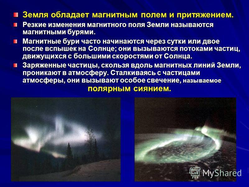Земля обладает магнитным полем и притяжением. Резкие изменения магнитного поля Земли называются магнитными бурями. Магнитные бури часто начинаются через сутки или двое после вспышек на Солнце; они вызываются потоками частиц, движущихся с большими ско