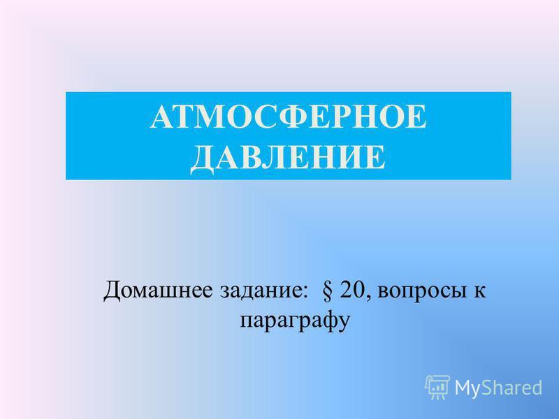 АТМОСФЕРНОЕ ДАВЛЕНИЕ Домашнее задание: § 20, вопросы к параграфу