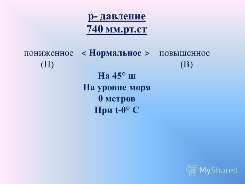 р- давление 740 мм.рт.ст пониженное ˂ Нормальное ˃ повышенное (Н) (В) На 45° ш На уровне моря 0 метров При t-0° C