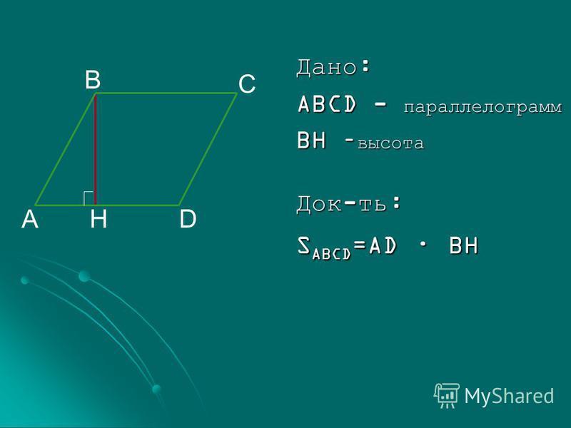Дано: ABCD - параллелограмм BH – высота Док-ть: S ABCD =AD · BH A B C DH