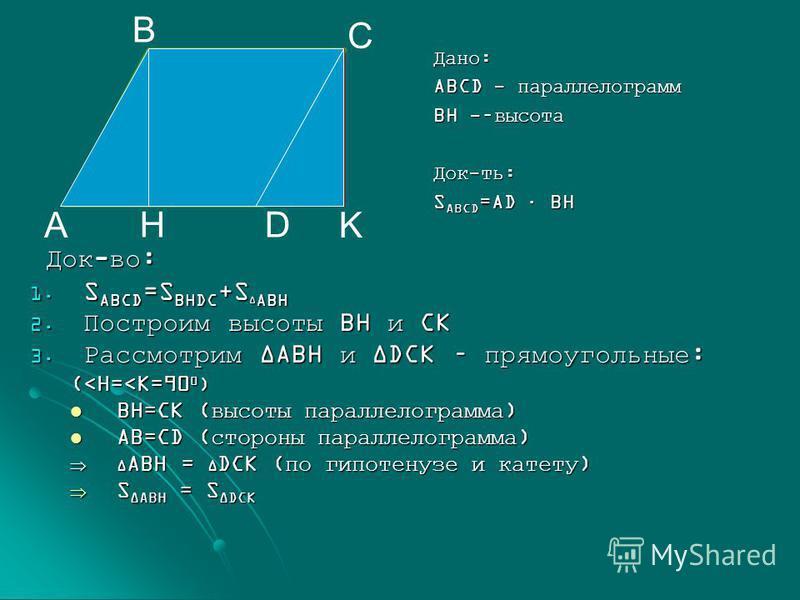 Док-во: Док-во: S ABCD =S BHDC +S ABH S ABCD =S BHDC +S ABH Построим высоты BH и CK Построим высоты BH и CK Рассмотрим ABH и DCK – прямоугольные: Рассмотрим ABH и DCK – прямоугольные: (<H=<K=90 0 ) BH=CK (высоты параллелограмма) BH=CK (высоты паралле