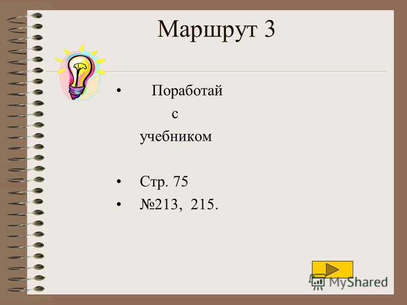 Маршрут 3 Поработай с учебником Стр. 75 213, 215.