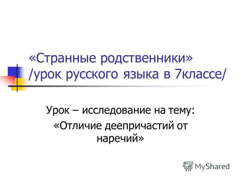 «Странные родственники» /урок русского языка в 7 классе/ Урок – исследование на тему: «Отличие деепричастий от наречий»
