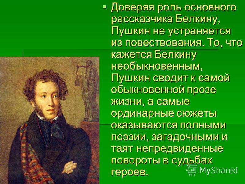 Доверяя роль основного рассказчика Белкину, Пушкин не устраняется из повествования. То, что кажется Белкину необыкновенным, Пушкин сводит к самой обыкновенной прозе жизни, а самые ординарные сюжеты оказываются полными поэзии, загадочными и таят непре