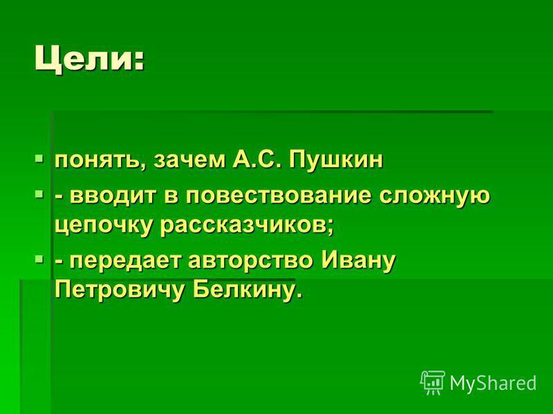 Цели: понять, зачем А.С. Пушкин понять, зачем А.С. Пушкин - вводит в повествование сложную цепочку рассказчиков; - вводит в повествование сложную цепочку рассказчиков; - передает авторство Ивану Петровичу Белкину. - передает авторство Ивану Петровичу