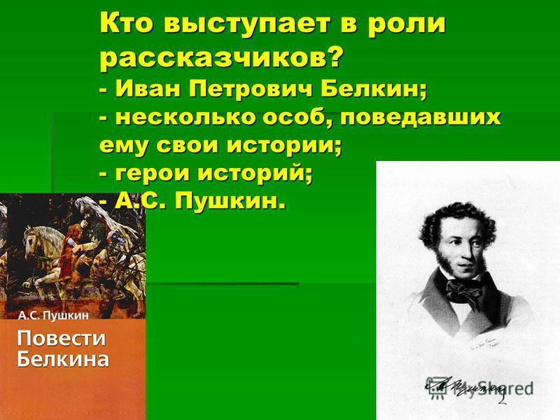 Кто выступает в роли рассказчиков? - Иван Петрович Белкин; - несколько особ, поведавших ему свои истории; - герои историй; - А.С. Пушкин.