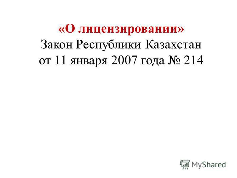 «О лицензировании» Закон Республики Казахстан от 11 января 2007 года 214