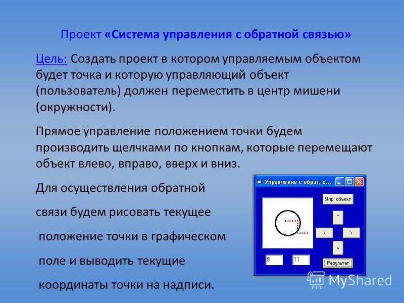 6 Проект «Система управления с обратной связью» Цель: Создать проект в котором управляемым объектом будет точка и которую управляющий объект (пользователь) должен переместить в центр мишени (окружности). Прямое управление положением точки будем произ